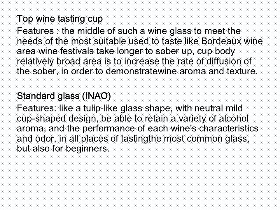 Top wine tasting cup Features : the middle of such a wine glass to meet the needs of the most suitable used to taste like Bordeaux wine area wine festivals take longer to sober up, cup body relatively broad area is to increase the rate of diffusion of the sober, in order to demonstratewine aroma and texture.