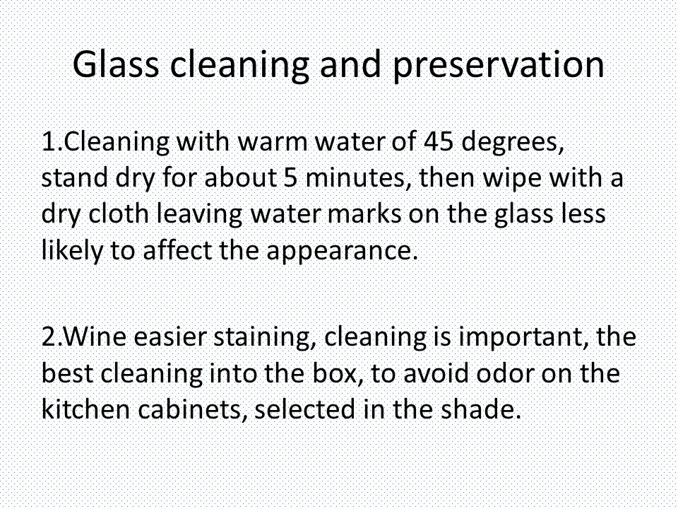 Glass cleaning and preservation 1.Cleaning with warm water of 45 degrees, stand dry for about 5 minutes, then wipe with a dry cloth leaving water marks on the glass less likely to affect the appearance.
