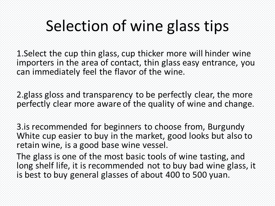 Selection of wine glass tips 1.Select the cup thin glass, cup thicker more will hinder wine importers in the area of ​​contact, thin glass easy entrance, you can immediately feel the flavor of the wine.