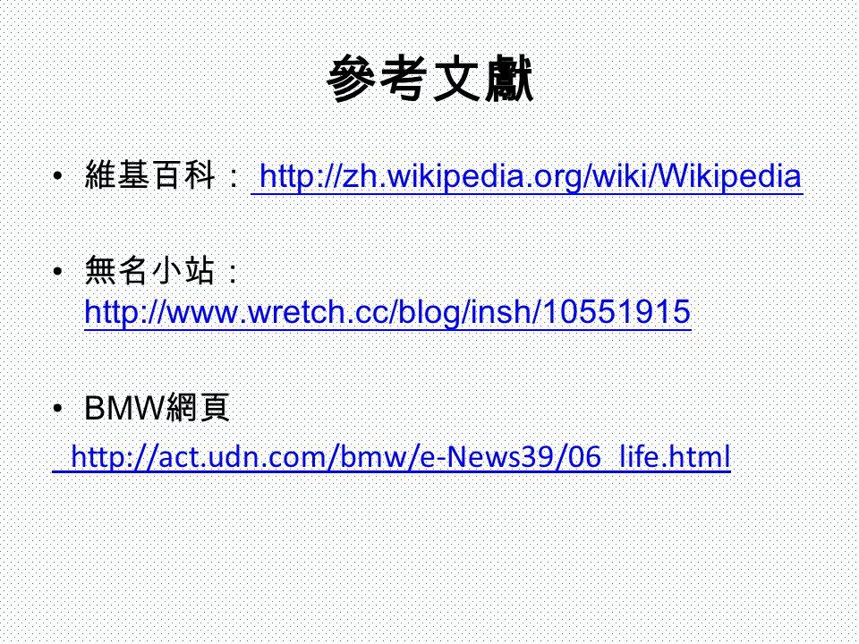 參考文獻 維基百科: http://zh.wikipedia.org/wiki/Wikipedia http://zh.wikipedia.org/wiki/Wikipedia 無名小站: http://www.wretch.cc/blog/insh/10551915 http://www.wretch.cc/blog/insh/10551915 BMW 網頁 http://act.udn.com/bmw/e-News39/06_life.html
