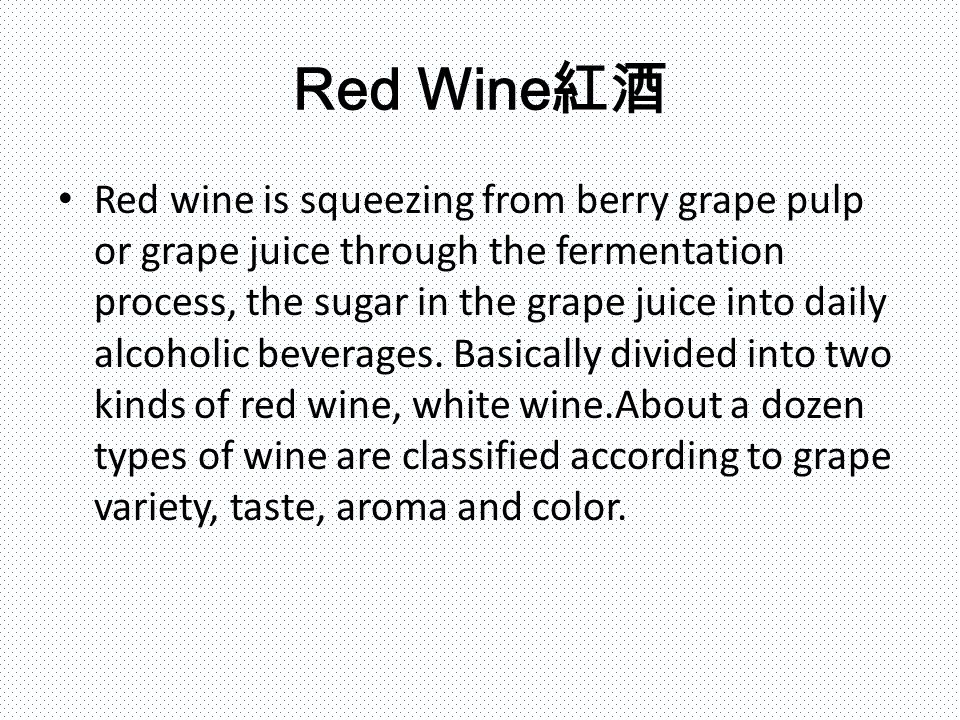 Red Wine 紅酒 Red wine is squeezing from berry grape pulp or grape juice through the fermentation process, the sugar in the grape juice into daily alcoholic beverages.