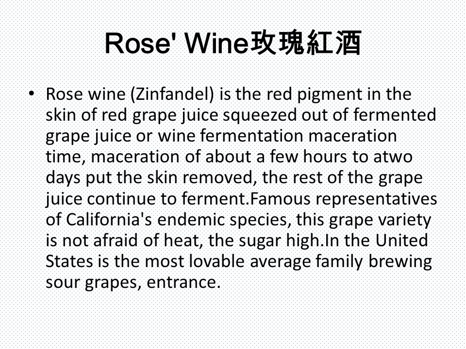 Rose Wine 玫瑰紅酒 Rose wine (Zinfandel) is the red pigment in the skin of red grape juice squeezed out of fermented grape juice or wine fermentation maceration time, maceration of about a few hours to atwo days put the skin removed, the rest of the grape juice continue to ferment.Famous representatives of California s endemic species, this grape variety is not afraid of heat, the sugar high.In the United States is the most lovable average family brewing sour grapes, entrance.