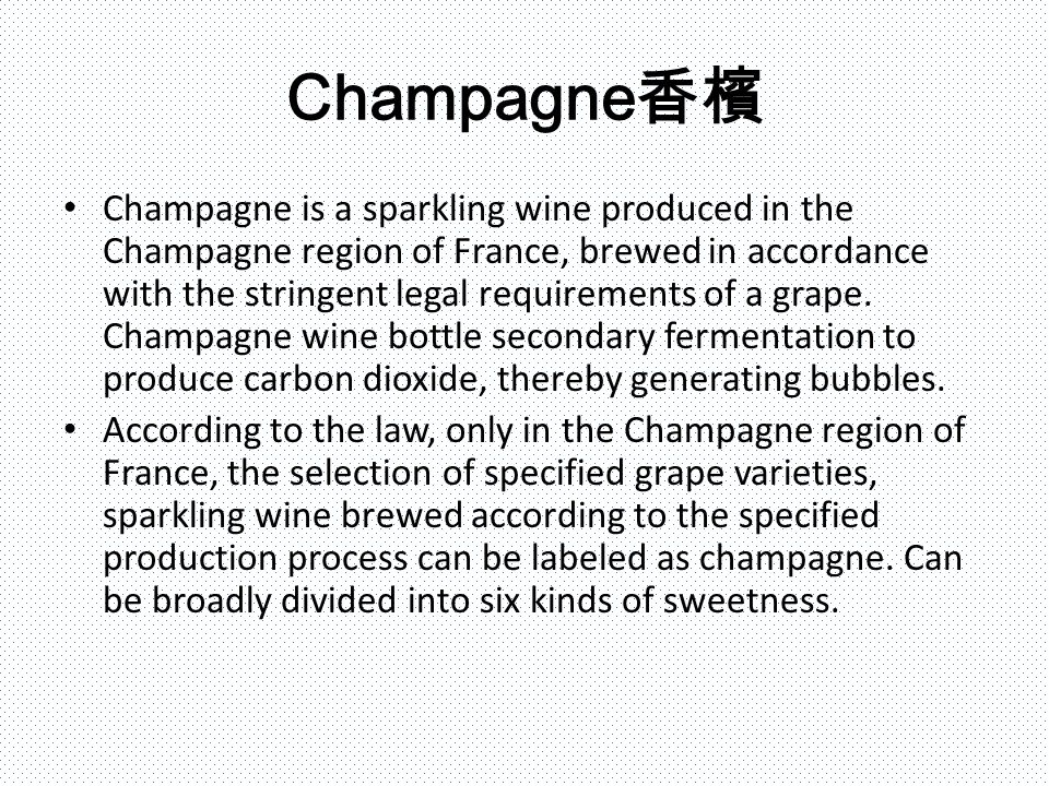 Champagne 香檳 Champagne is a sparkling wine produced in the Champagne region of France, brewed in accordance with the stringent legal requirements of a grape.