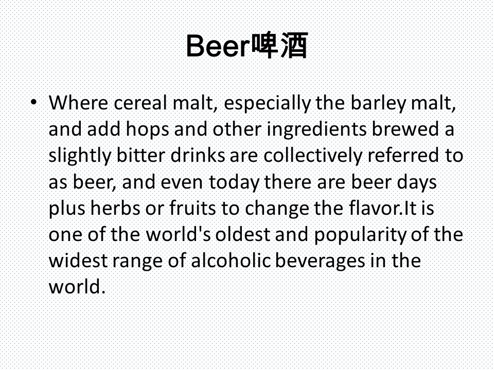 Beer 啤酒 Where cereal malt, especially the barley malt, and add hops and other ingredients brewed a slightly bitter drinks are collectively referred to as beer, and even today there are beer days plus herbs or fruits to change the flavor.It is one of the world s oldest and popularity of the widest range of alcoholic beverages in the world.