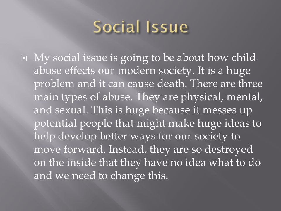  My social issue is going to be about how child abuse effects our modern society.