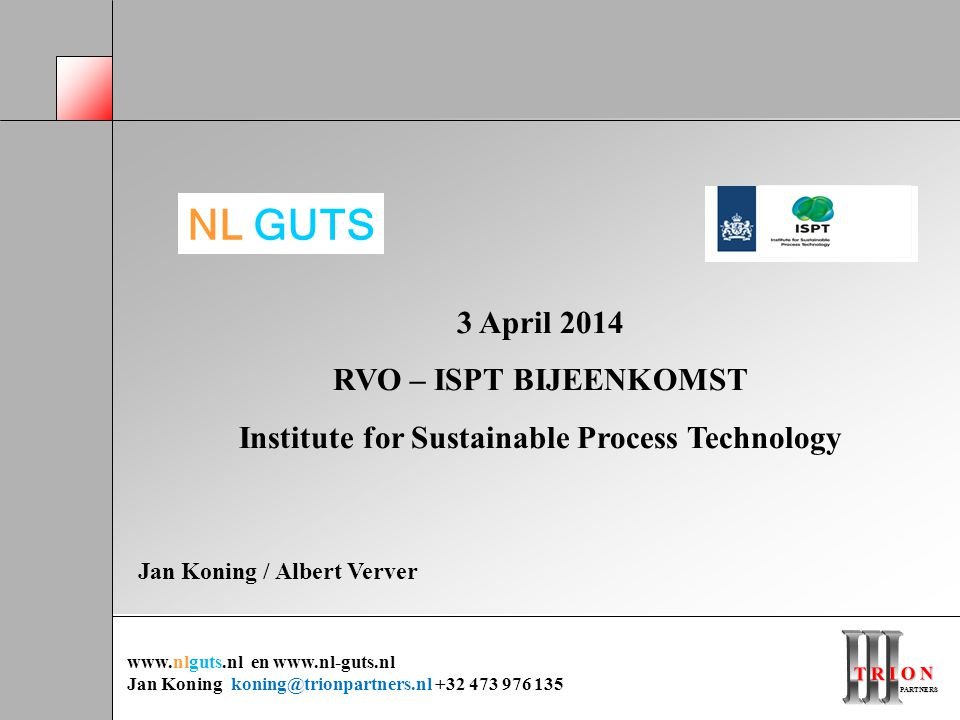 T R I O N PARTNERS PARTNERS 3 April 2014 RVO – ISPT BIJEENKOMST Institute for Sustainable Process Technology Jan Koning / Albert Verver NL GUTS www.nlguts.nl en www.nl-guts.nl Jan Koning koning@trionpartners.nl +32 473 976 135