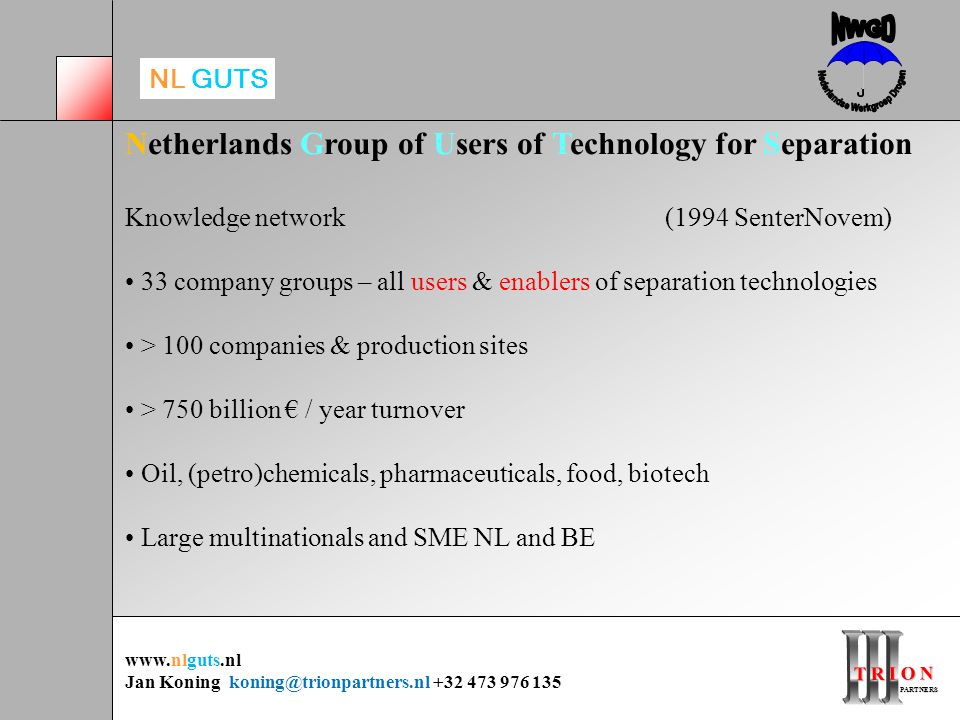 T R I O N PARTNERS PARTNERS Netherlands Group of Users of Technology for Separation Knowledge network (1994 SenterNovem) 33 company groups – all users & enablers of separation technologies > 100 companies & production sites > 750 billion € / year turnover Oil, (petro)chemicals, pharmaceuticals, food, biotech Large multinationals and SME NL and BE www.nlguts.nl Jan Koning koning@trionpartners.nl +32 473 976 135 NL GUTS