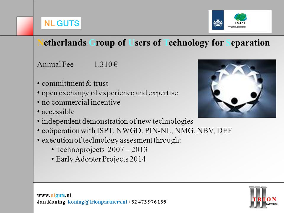 T R I O N PARTNERS PARTNERS Netherlands Group of Users of Technology for Separation Annual Fee 1.310 € committment & trust open exchange of experience and expertise no commercial incentive accessible independent demonstration of new technologies coöperation with ISPT, NWGD, PIN-NL, NMG, NBV, DEF execution of technology assesment through: Technoprojects 2007 – 2013 Early Adopter Projects 2014 www.nlguts.nl Jan Koning koning@trionpartners.nl +32 473 976 135 NL GUTS