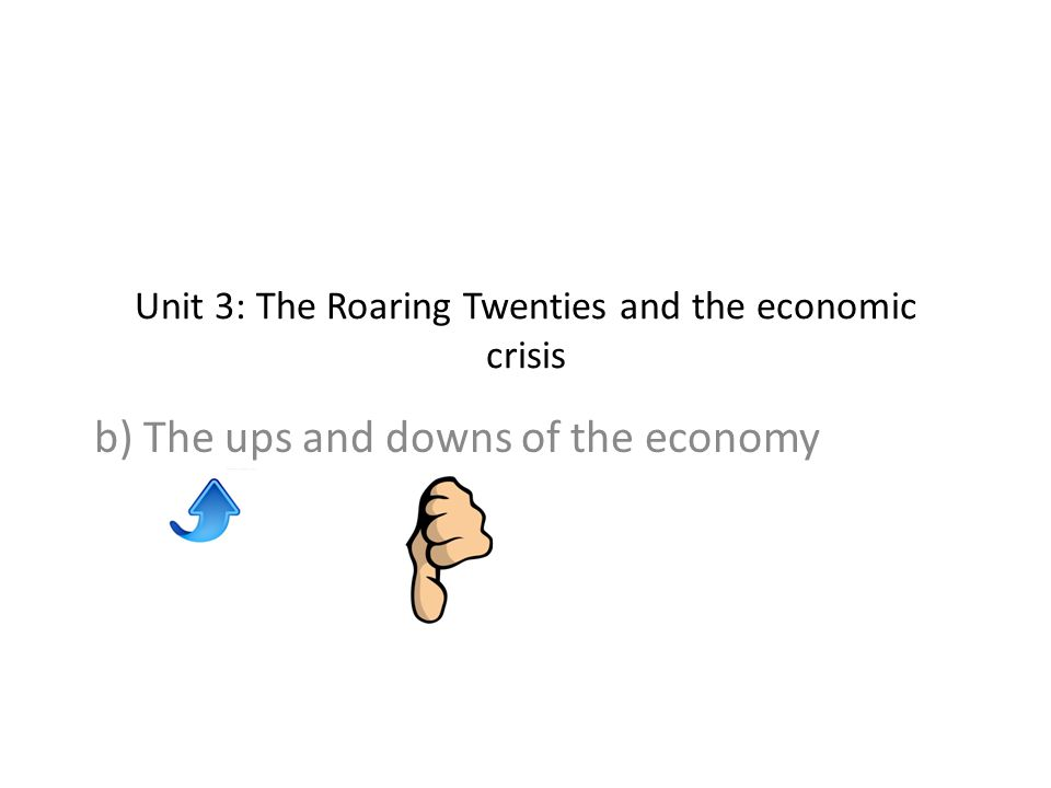 Unit 3: The Roaring Twenties and the economic crisis b) The ups and downs of the economy