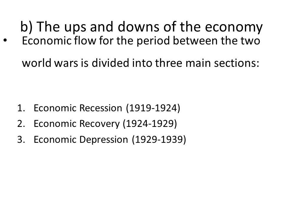 Economic flow for the period between the two world wars is divided into three main sections: 1.Economic Recession (1919-1924) 2.Economic Recovery (1924-1929) 3.Economic Depression (1929-1939)