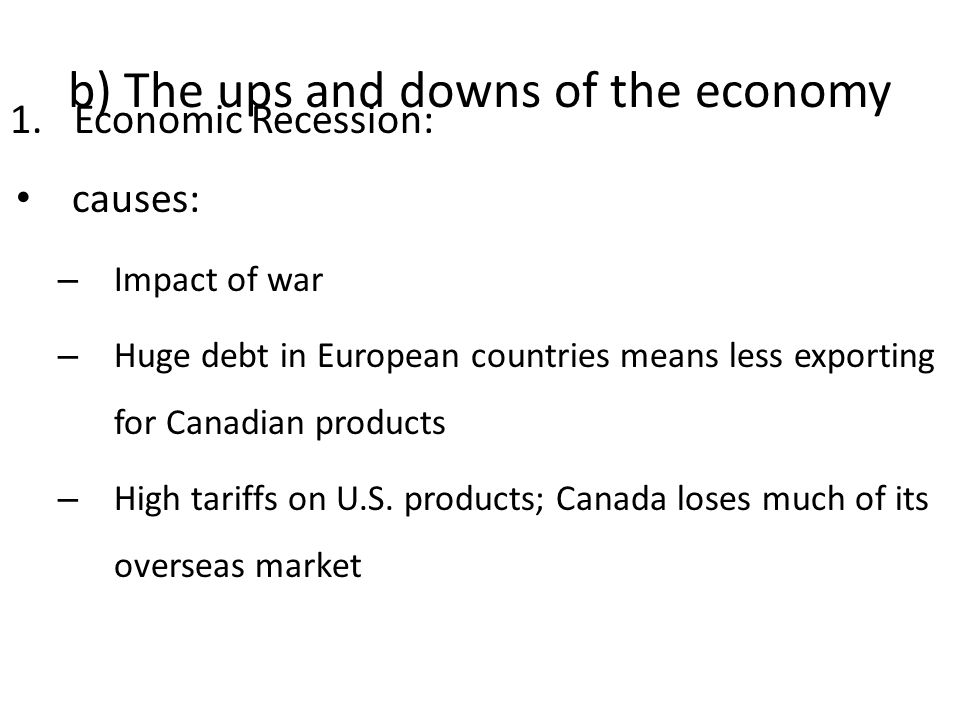 b) The ups and downs of the economy 1.Economic Recession: causes: – Impact of war – Huge debt in European countries means less exporting for Canadian