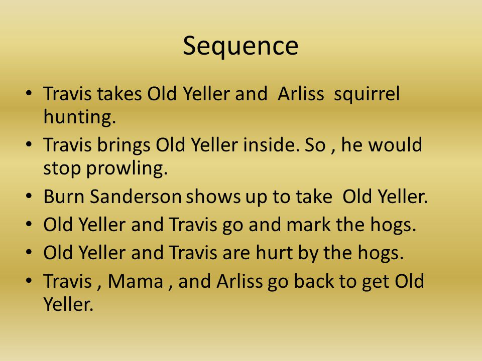 Sequence Travis takes Old Yeller and Arliss squirrel hunting. Travis brings Old Yeller inside. So, he would stop prowling. Burn Sanderson shows up to