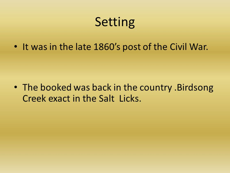 Setting It was in the late 1860's post of the Civil War. The booked was back in the country.Birdsong Creek exact in the Salt Licks.