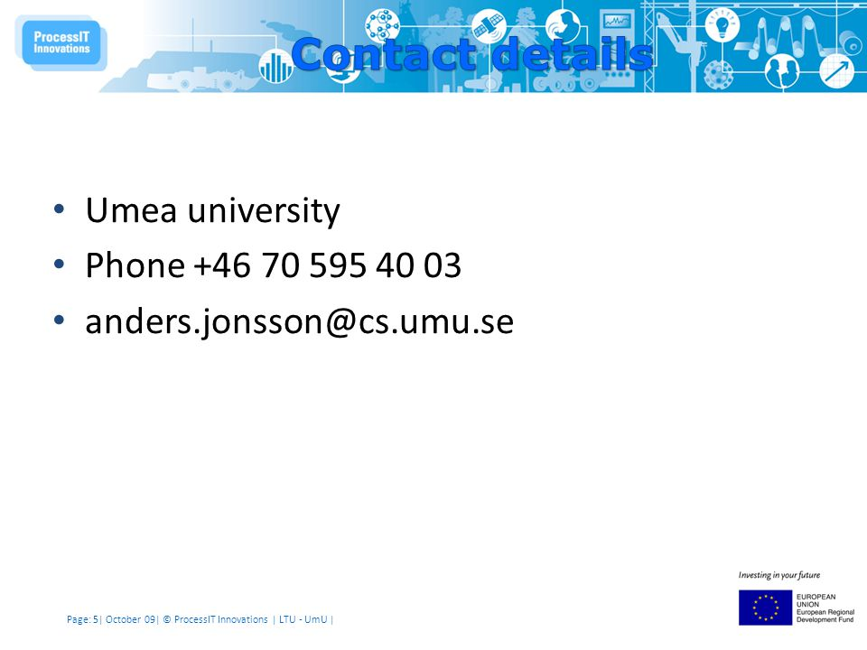 Page: 5| October 09| © ProcessIT Innovations | LTU - UmU | Umea university Phone +46 70 595 40 03 anders.jonsson@cs.umu.se