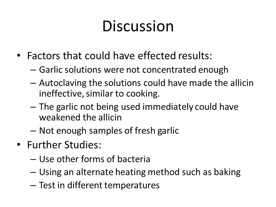 Discussion Factors that could have effected results: – Garlic solutions were not concentrated enough – Autoclaving the solutions could have made the allicin ineffective, similar to cooking.
