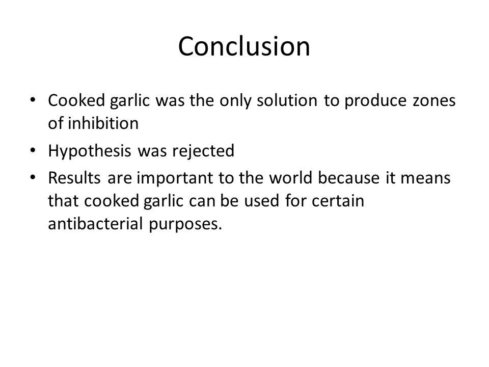 Conclusion Cooked garlic was the only solution to produce zones of inhibition Hypothesis was rejected Results are important to the world because it means that cooked garlic can be used for certain antibacterial purposes.