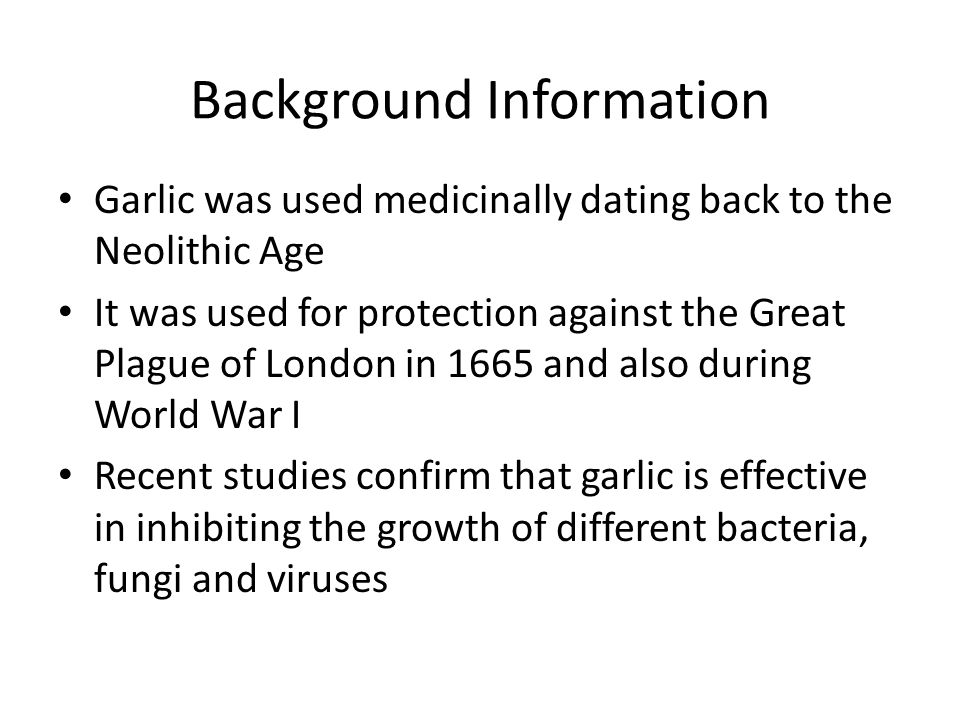 Background Information Garlic was used medicinally dating back to the Neolithic Age It was used for protection against the Great Plague of London in 1665 and also during World War I Recent studies confirm that garlic is effective in inhibiting the growth of different bacteria, fungi and viruses