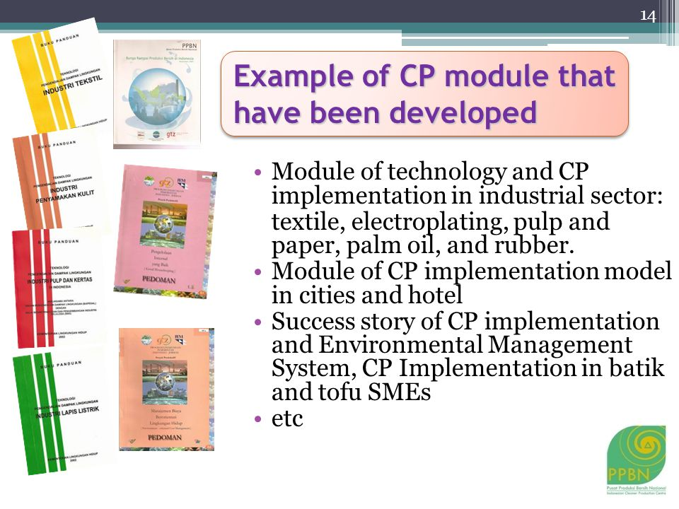 Example of CP module that have been developed Module of technology and CP implementation in industrial sector: textile, electroplating, pulp and paper, palm oil, and rubber.