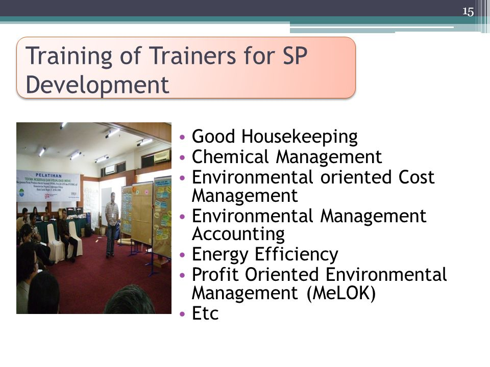 Training of Trainers for SP Development Good Housekeeping Chemical Management Environmental oriented Cost Management Environmental Management Accounting Energy Efficiency Profit Oriented Environmental Management (MeLOK) Etc 15