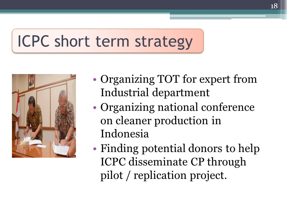 ICPC short term strategy Organizing TOT for expert from Industrial department Organizing national conference on cleaner production in Indonesia Finding potential donors to help ICPC disseminate CP through pilot / replication project.