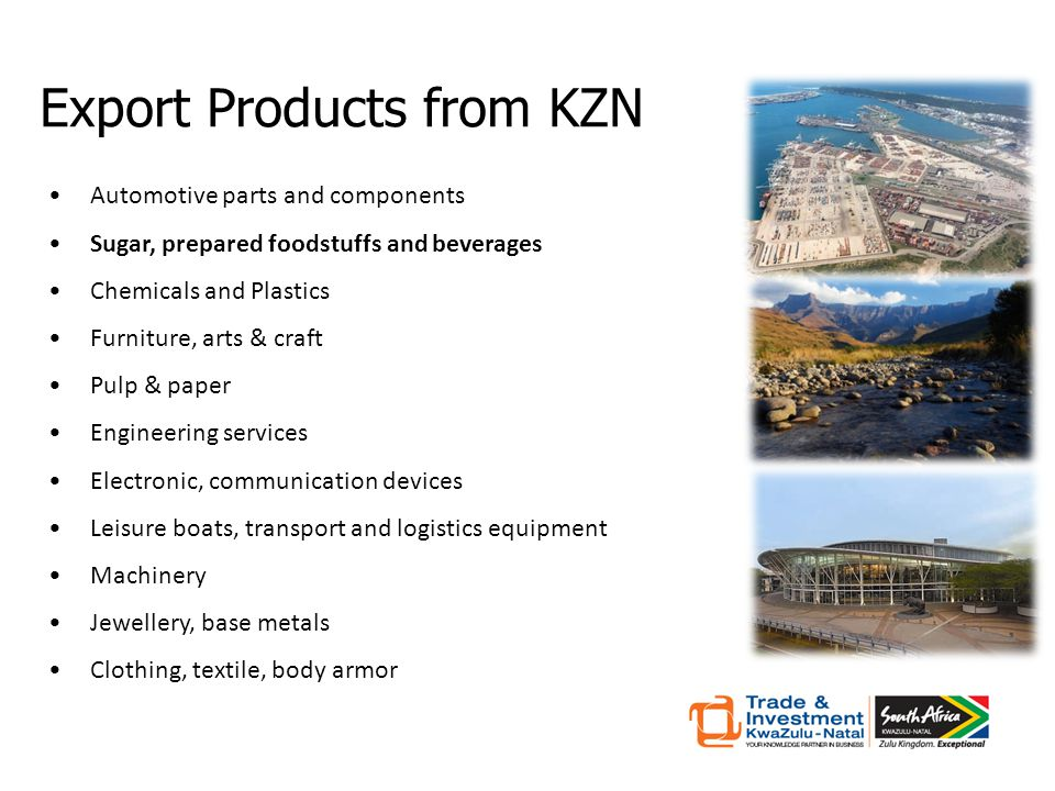 Automotive parts and components Sugar, prepared foodstuffs and beverages Chemicals and Plastics Furniture, arts & craft Pulp & paper Engineering services Electronic, communication devices Leisure boats, transport and logistics equipment Machinery Jewellery, base metals Clothing, textile, body armor Export Products from KZN