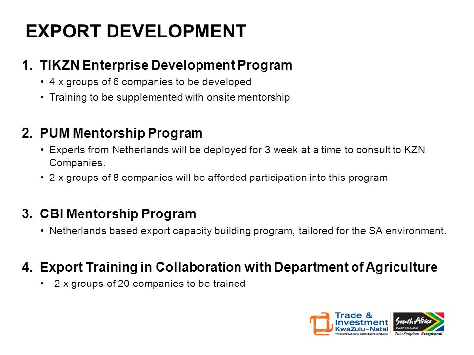 EXPORT DEVELOPMENT 1.TIKZN Enterprise Development Program 4 x groups of 6 companies to be developed Training to be supplemented with onsite mentorship 2.