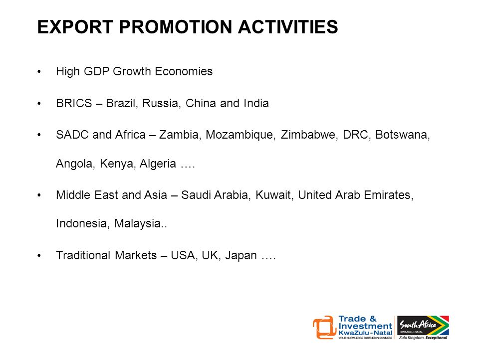 EXPORT PROMOTION ACTIVITIES High GDP Growth Economies BRICS – Brazil, Russia, China and India SADC and Africa – Zambia, Mozambique, Zimbabwe, DRC, Botswana, Angola, Kenya, Algeria ….