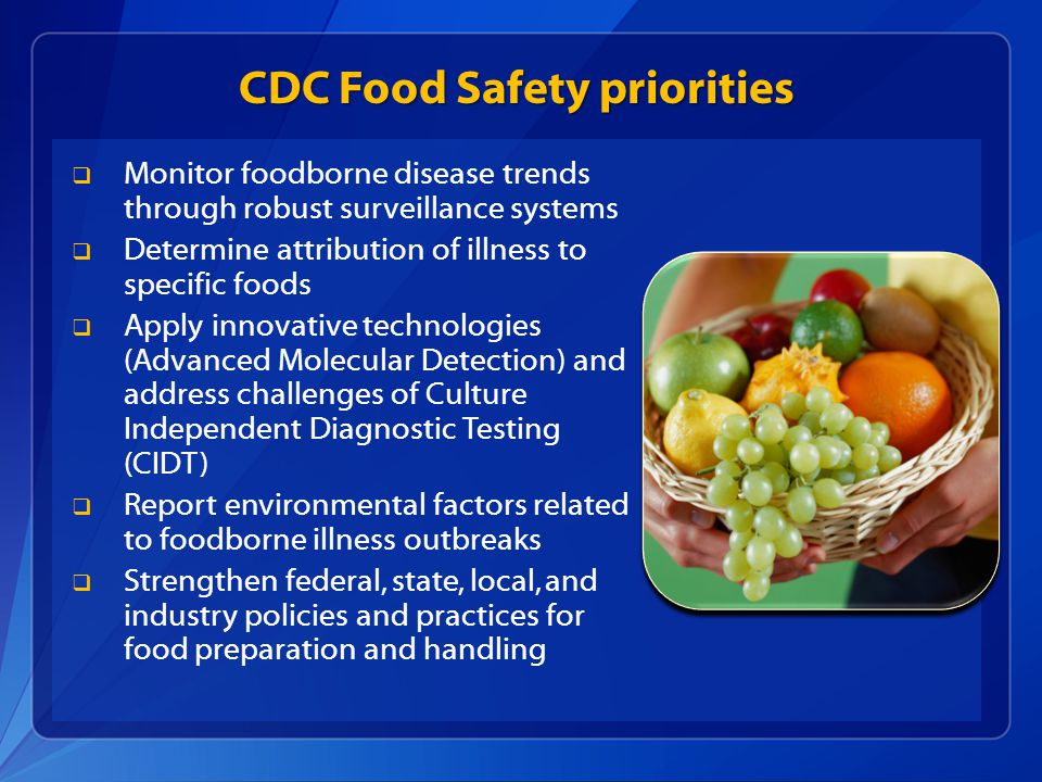 CDC Food Safety priorities  Monitor foodborne disease trends through robust surveillance systems  Determine attribution of illness to specific foods  Apply innovative technologies (Advanced Molecular Detection) and address challenges of Culture Independent Diagnostic Testing (CIDT)  Report environmental factors related to foodborne illness outbreaks  Strengthen federal, state, local, and industry policies and practices for food preparation and handling
