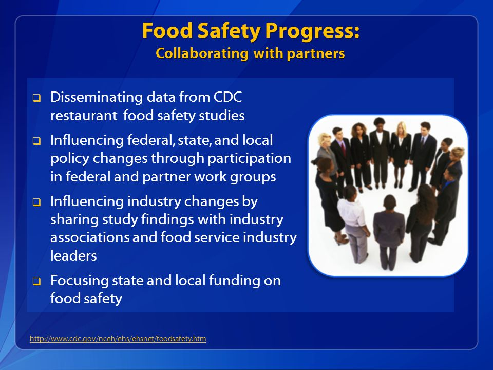 Food Safety Progress: Collaborating with partners  Disseminating data from CDC restaurant food safety studies  Influencing federal, state, and local policy changes through participation in federal and partner work groups  Influencing industry changes by sharing study findings with industry associations and food service industry leaders  Focusing state and local funding on food safety http://www.cdc.gov/nceh/ehs/ehsnet/foodsafety.htm