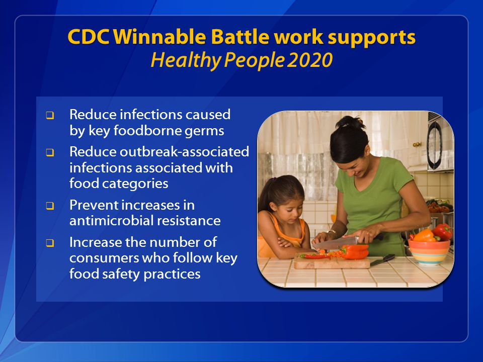 CDC Winnable Battle work supports CDC Winnable Battle work supports Healthy People 2020  Reduce infections caused by key foodborne germs  Reduce outbreak-associated infections associated with food categories  Prevent increases in antimicrobial resistance  Increase the number of consumers who follow key food safety practices