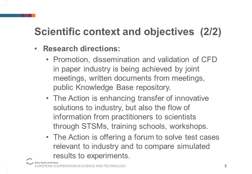 3 Scientific context and objectives (2/2) Research directions: Promotion, dissemination and validation of CFD in paper industry is being achieved by joint meetings, written documents from meetings, public Knowledge Base repository.