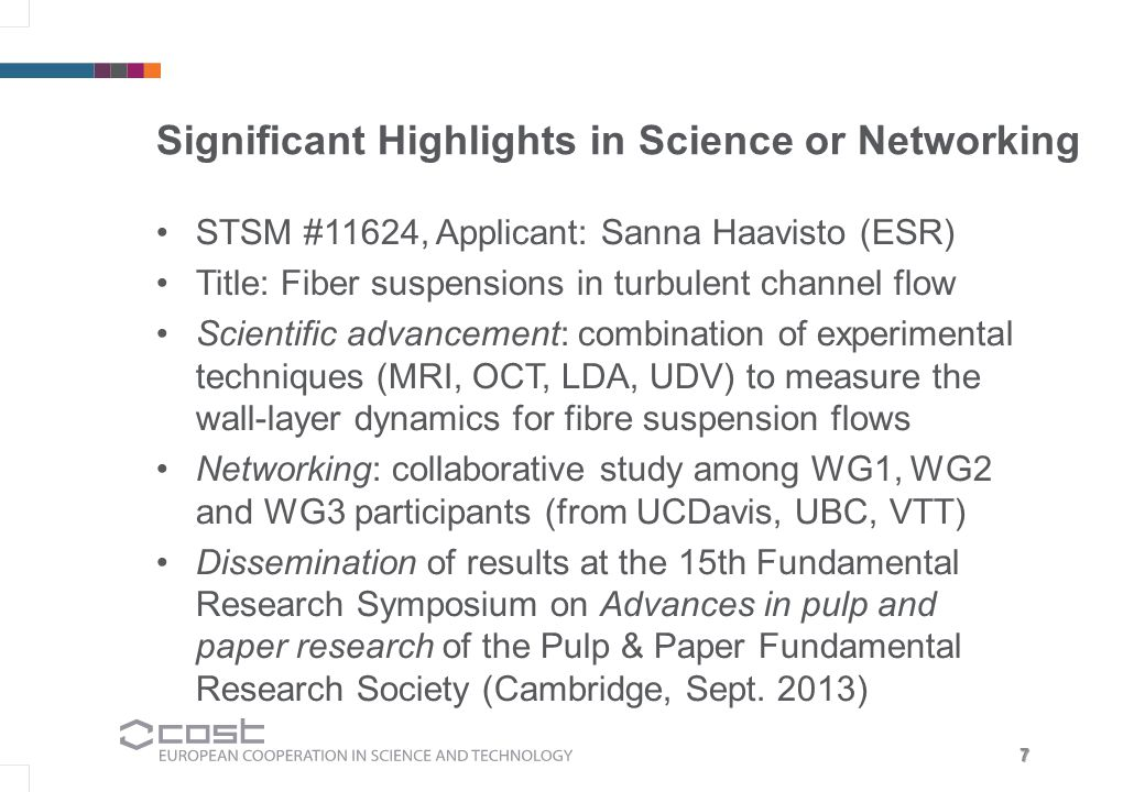 7 Significant Highlights in Science or Networking STSM #11624, Applicant: Sanna Haavisto (ESR) Title: Fiber suspensions in turbulent channel flow Scientific advancement: combination of experimental techniques (MRI, OCT, LDA, UDV) to measure the wall-layer dynamics for fibre suspension flows Networking: collaborative study among WG1, WG2 and WG3 participants (from UCDavis, UBC, VTT) Dissemination of results at the 15th Fundamental Research Symposium on Advances in pulp and paper research of the Pulp & Paper Fundamental Research Society (Cambridge, Sept.