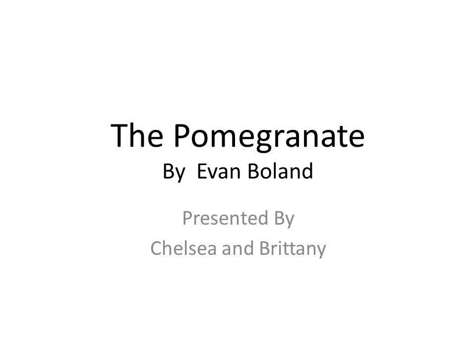 The Pomegranate By Evan Boland Presented By Chelsea and Brittany