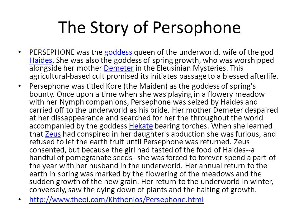 The Story of Persophone PERSEPHONE was the goddess queen of the underworld, wife of the god Haides.