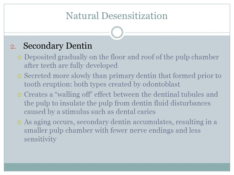Natural Desensitization 2. Secondary Dentin  Deposited gradually on the floor and roof of the pulp chamber after teeth are fully developed  Secreted