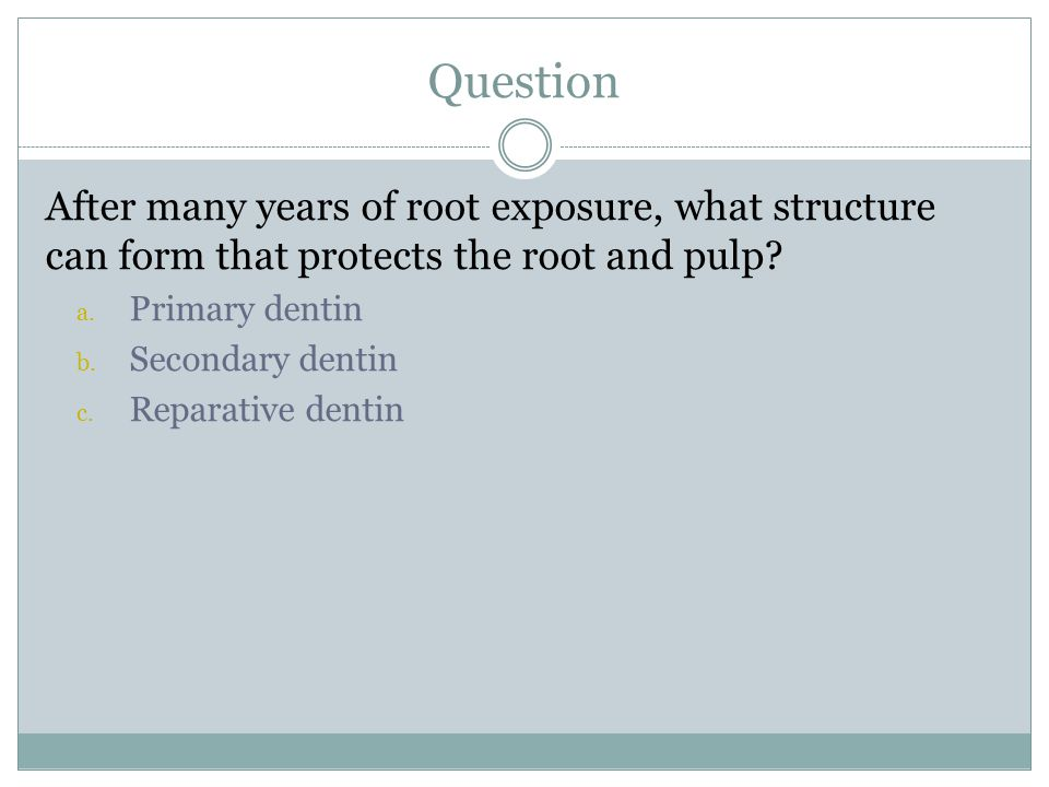 Question After many years of root exposure, what structure can form that protects the root and pulp? a. Primary dentin b. Secondary dentin c. Reparati