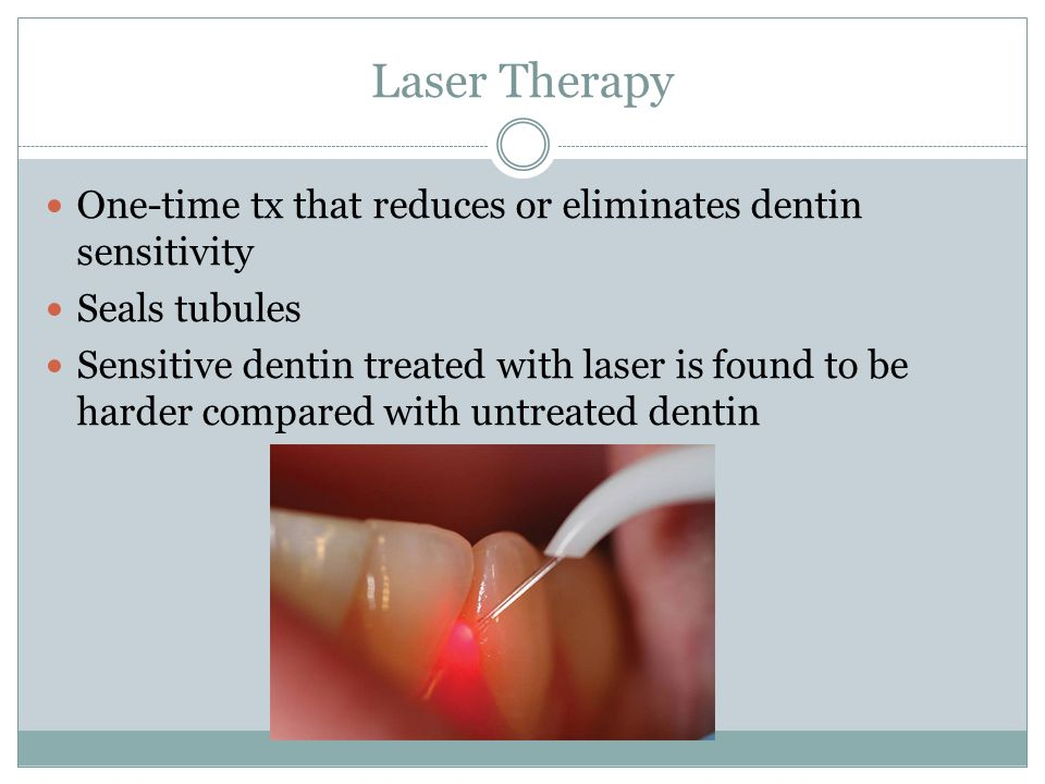 Laser Therapy One-time tx that reduces or eliminates dentin sensitivity Seals tubules Sensitive dentin treated with laser is found to be harder compar