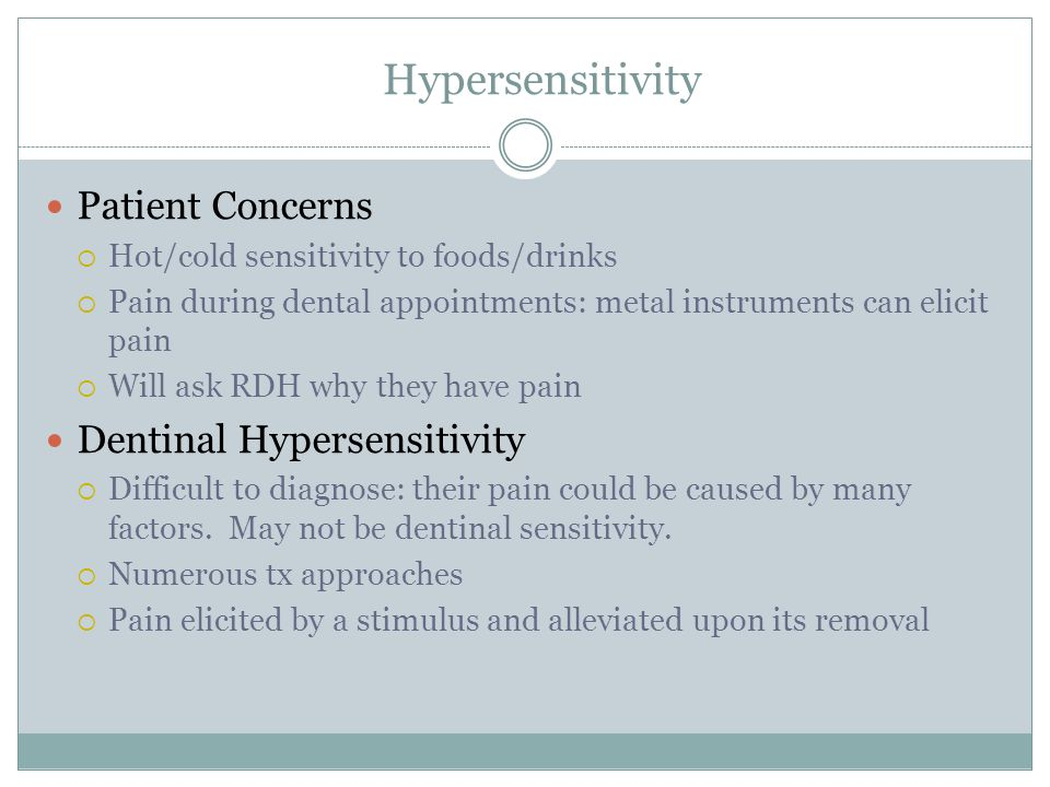 Hypersensitivity Patient Concerns  Hot/cold sensitivity to foods/drinks  Pain during dental appointments: metal instruments can elicit pain  Will a