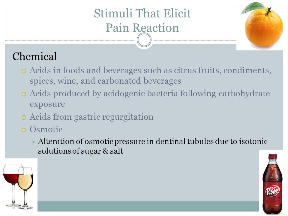 Stimuli That Elicit Pain Reaction Chemical  Acids in foods and beverages such as citrus fruits, condiments, spices, wine, and carbonated beverages 