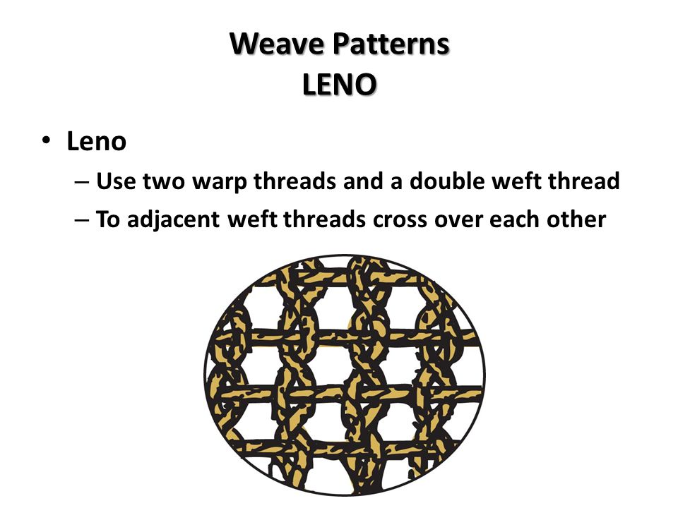 Weave Patterns LENO Leno – Use two warp threads and a double weft thread – To adjacent weft threads cross over each other