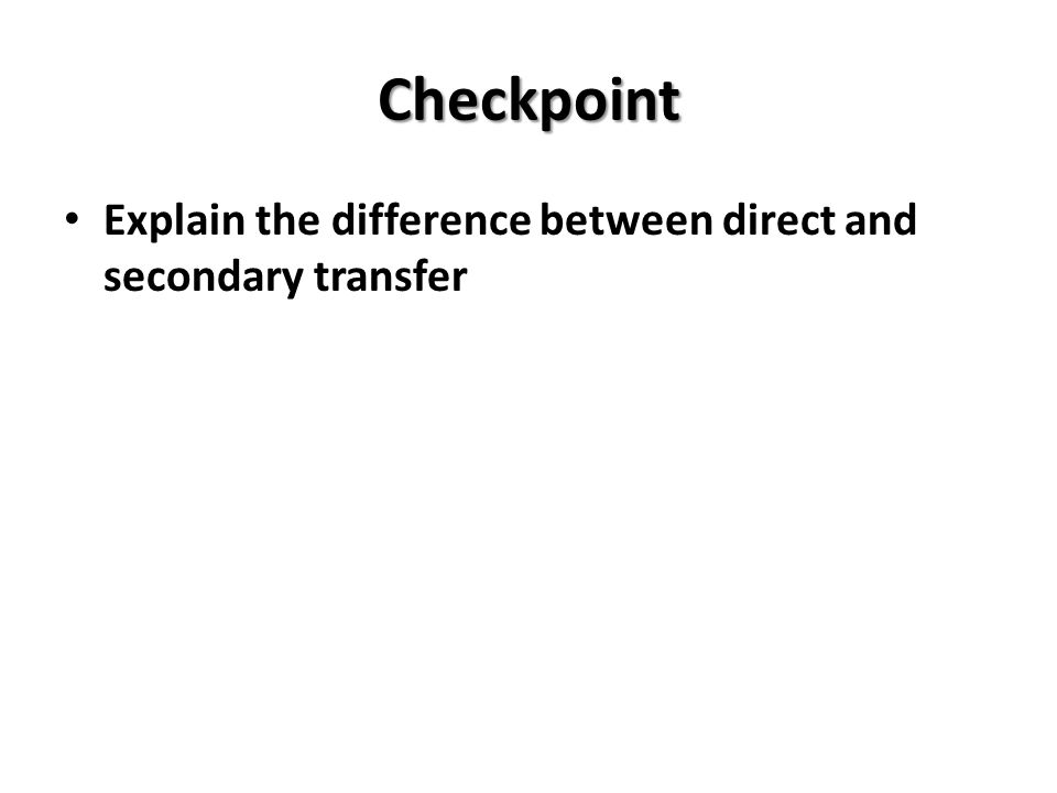 Checkpoint Explain the difference between direct and secondary transfer