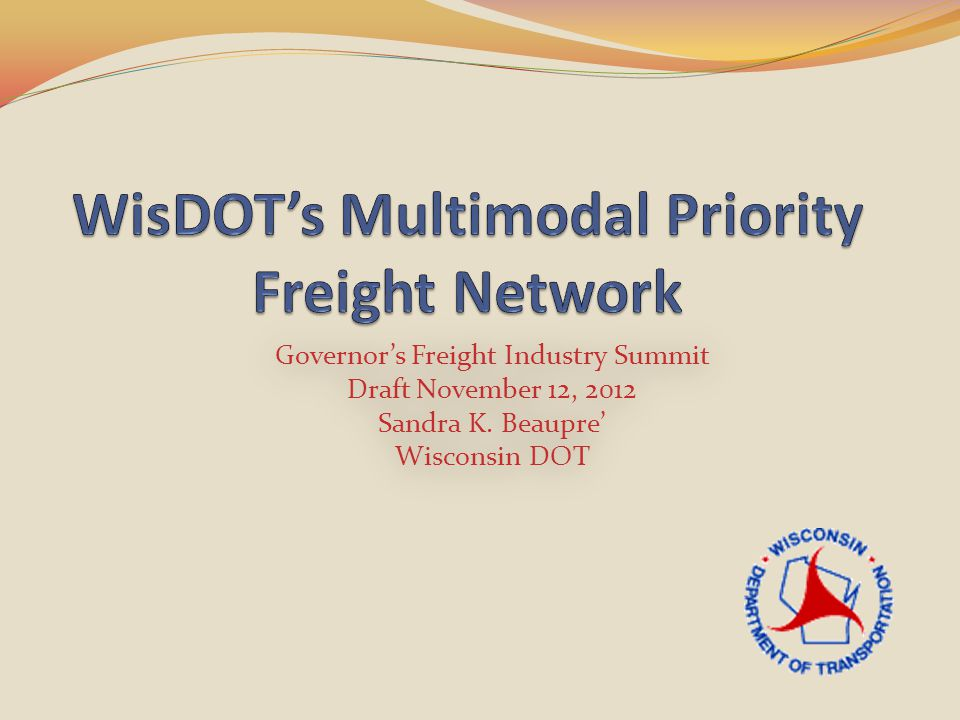 Governor's Freight Industry Summit Draft November 12, 2012 Sandra K. Beaupre' Wisconsin DOT Governor's Freight Industry Summit Draft November 12, 2012