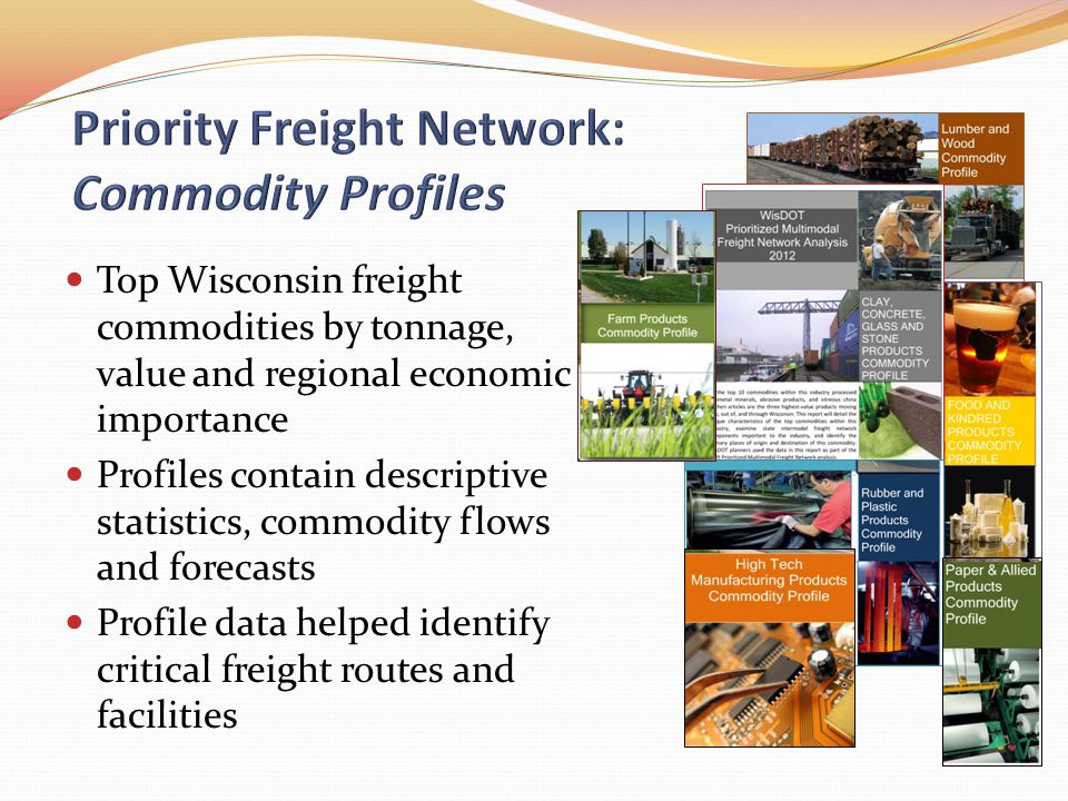 Top Wisconsin freight commodities by tonnage, value and regional economic importance Profiles contain descriptive statistics, commodity flows and forecasts Profile data helped identify critical freight routes and facilities