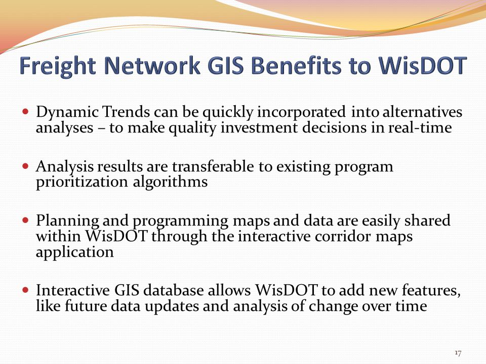 Dynamic Trends can be quickly incorporated into alternatives analyses – to make quality investment decisions in real-time Analysis results are transferable to existing program prioritization algorithms Planning and programming maps and data are easily shared within WisDOT through the interactive corridor maps application Interactive GIS database allows WisDOT to add new features, like future data updates and analysis of change over time 17
