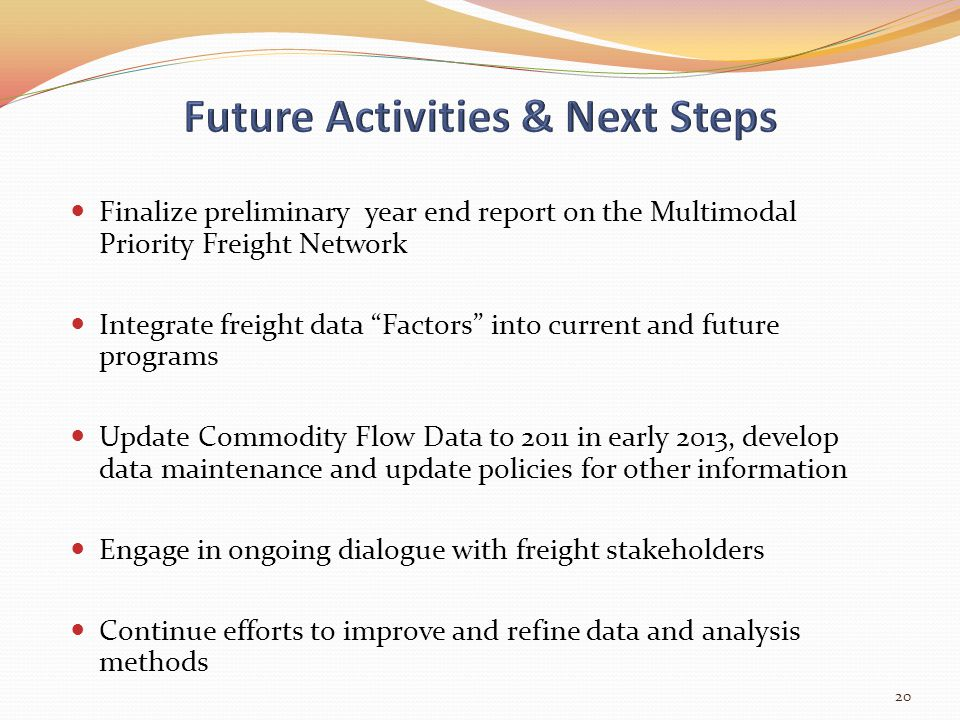 Finalize preliminary year end report on the Multimodal Priority Freight Network Integrate freight data Factors into current and future programs Update Commodity Flow Data to 2011 in early 2013, develop data maintenance and update policies for other information Engage in ongoing dialogue with freight stakeholders Continue efforts to improve and refine data and analysis methods 20
