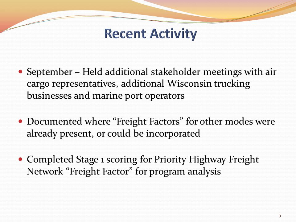 September – Held additional stakeholder meetings with air cargo representatives, additional Wisconsin trucking businesses and marine port operators Documented where Freight Factors for other modes were already present, or could be incorporated Completed Stage 1 scoring for Priority Highway Freight Network Freight Factor for program analysis 5
