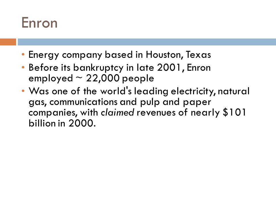 Enron Energy company based in Houston, Texas Before its bankruptcy in late 2001, Enron employed ~ 22,000 people Was one of the world s leading electricity, natural gas, communications and pulp and paper companies, with claimed revenues of nearly $101 billion in 2000.