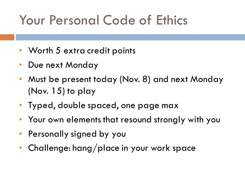 Your Personal Code of Ethics Worth 5 extra credit points Due next Monday Must be present today (Nov.