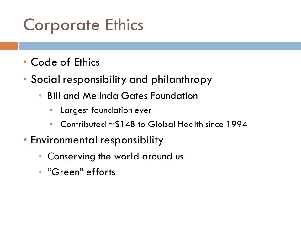 Corporate Ethics Code of Ethics Social responsibility and philanthropy Bill and Melinda Gates Foundation  Largest foundation ever  Contributed ~$14B to Global Health since 1994 Environmental responsibility Conserving the world around us Green efforts