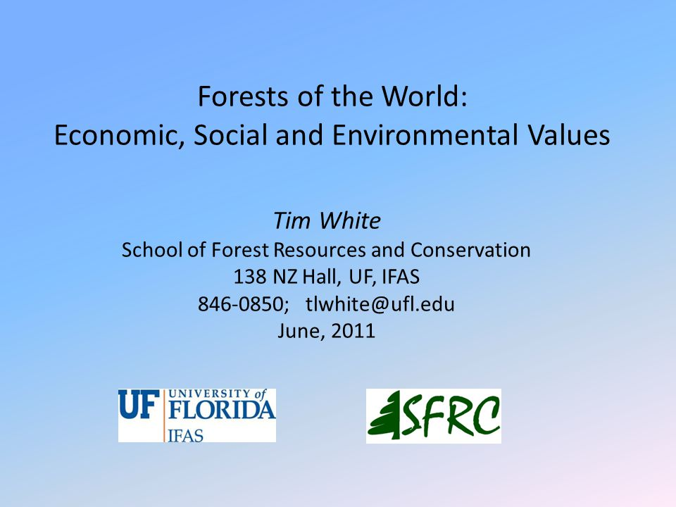 Forests of the World: Economic, Social and Environmental Values Tim White School of Forest Resources and Conservation 138 NZ Hall, UF, IFAS 846-0850;